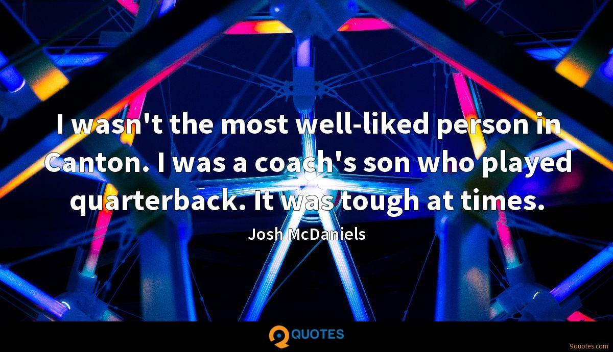 I wasn't the most well-liked person in Canton. I was a coach's son who played quarterback. It was tough at times.