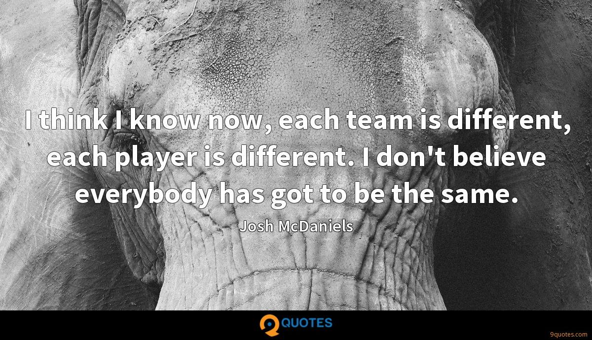 I think I know now, each team is different, each player is different. I don't believe everybody has got to be the same.