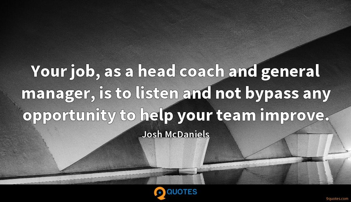 Your job, as a head coach and general manager, is to listen and not bypass any opportunity to help your team improve.