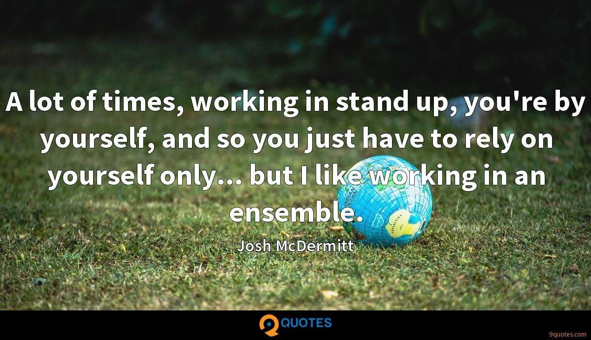 A lot of times, working in stand up, you're by yourself, and so you just have to rely on yourself only... but I like working in an ensemble.