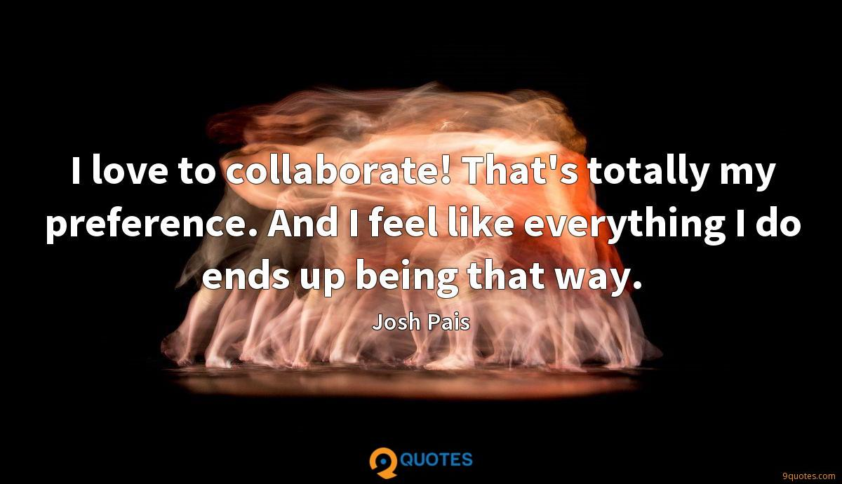 I love to collaborate! That's totally my preference. And I feel like everything I do ends up being that way.