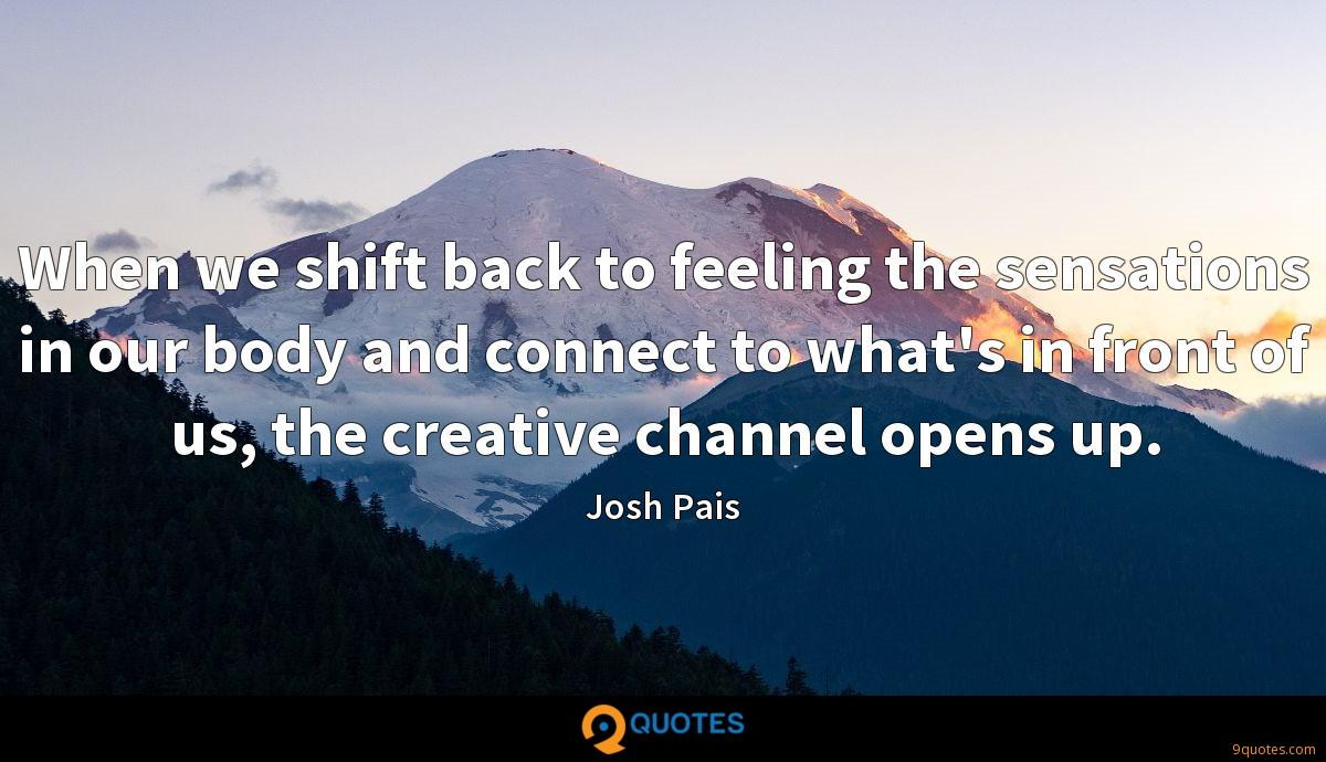 When we shift back to feeling the sensations in our body and connect to what's in front of us, the creative channel opens up.
