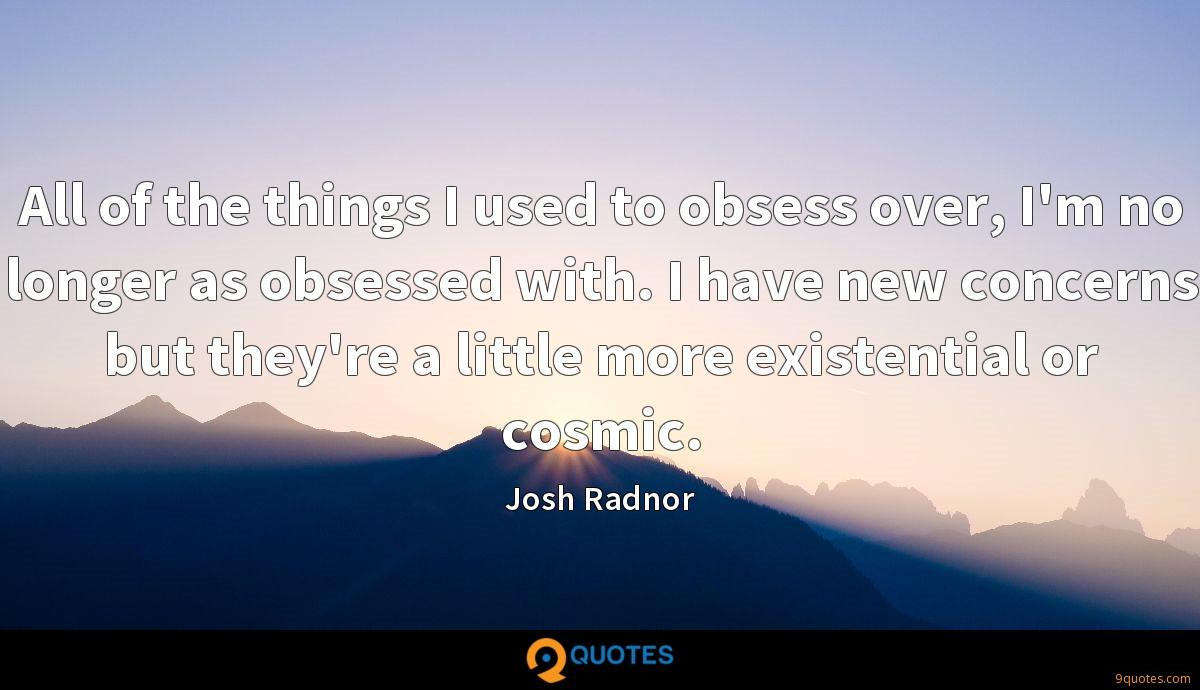 All of the things I used to obsess over, I'm no longer as obsessed with. I have new concerns but they're a little more existential or cosmic.