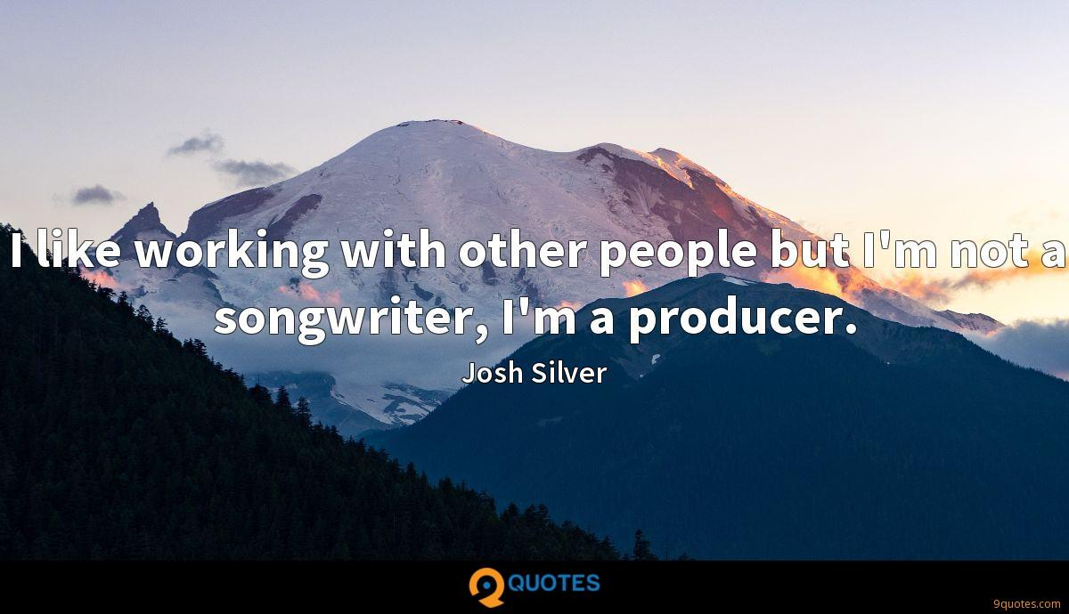 I like working with other people but I'm not a songwriter, I'm a producer.