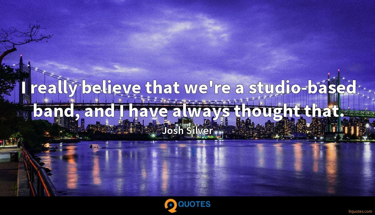I really believe that we're a studio-based band, and I have always thought that.