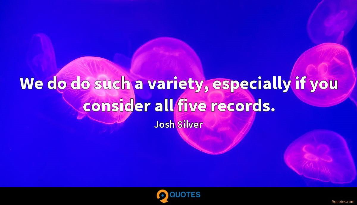 We do do such a variety, especially if you consider all five records.