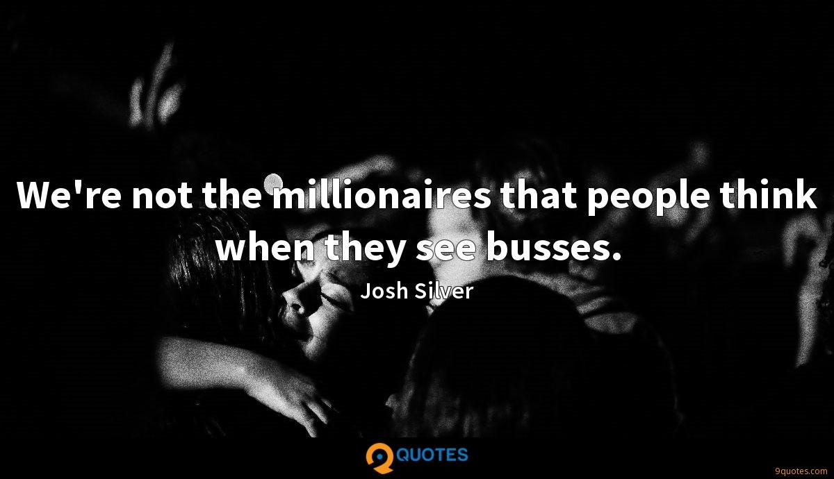 We're not the millionaires that people think when they see busses.