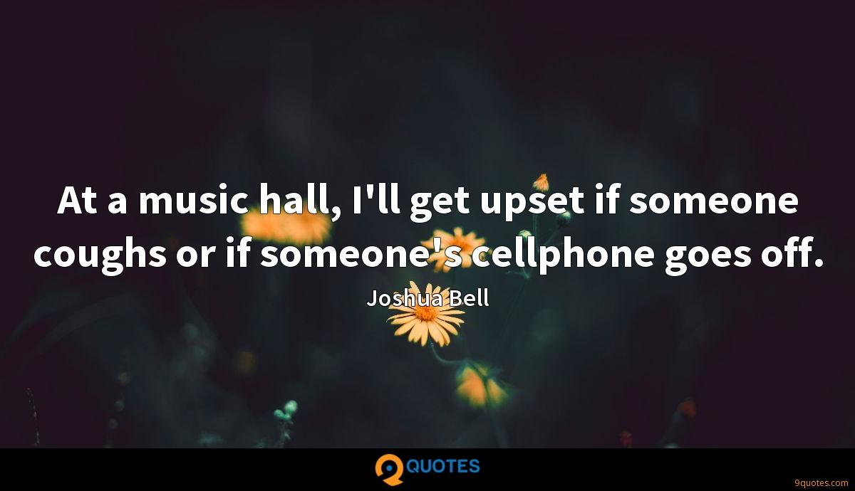 At a music hall, I'll get upset if someone coughs or if someone's cellphone goes off.