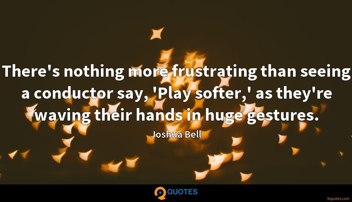 There's nothing more frustrating than seeing a conductor say, 'Play softer,' as they're waving their hands in huge gestures.