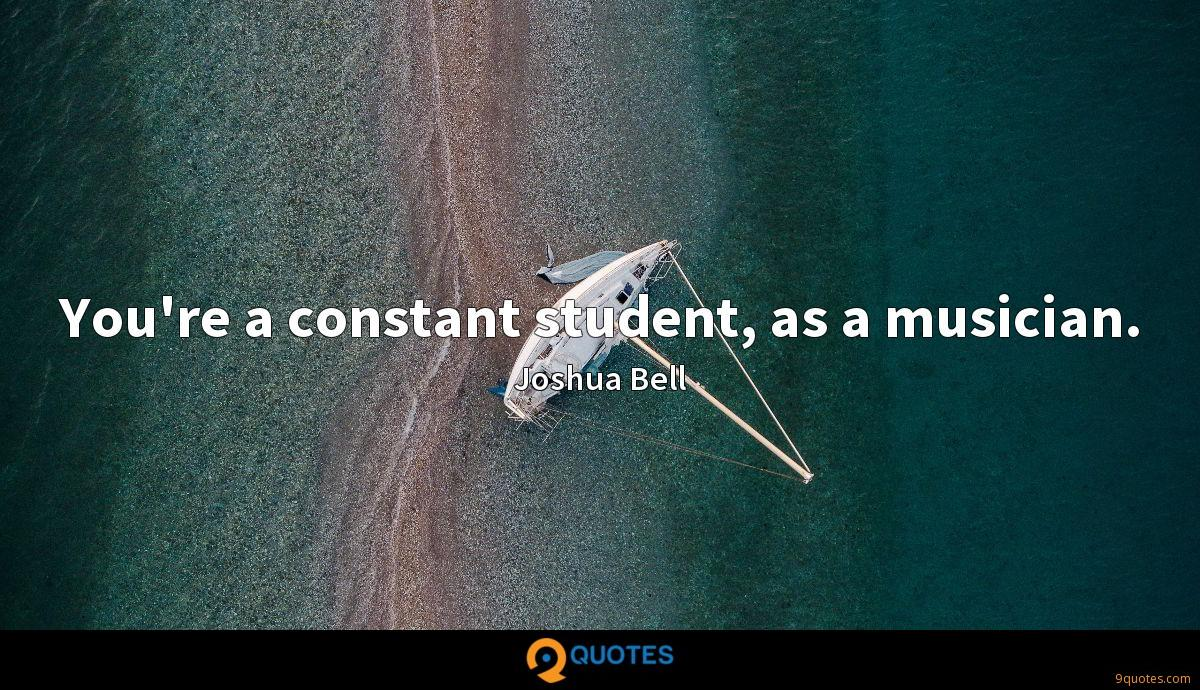 You're a constant student, as a musician.