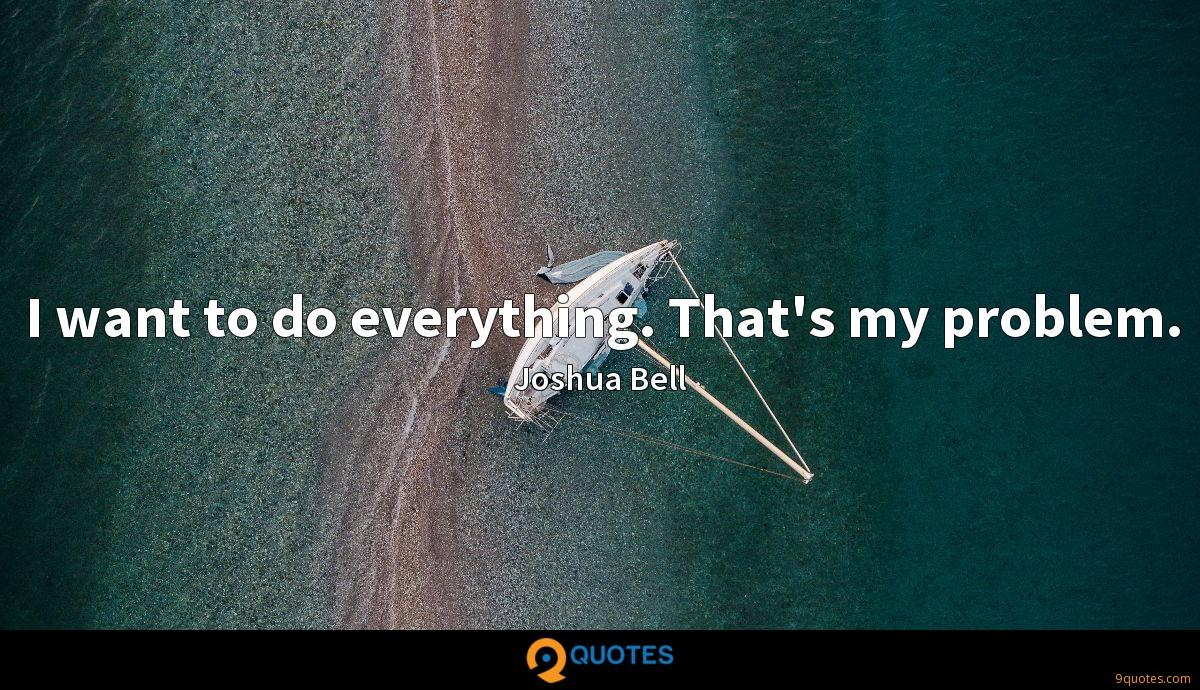 I want to do everything. That's my problem.