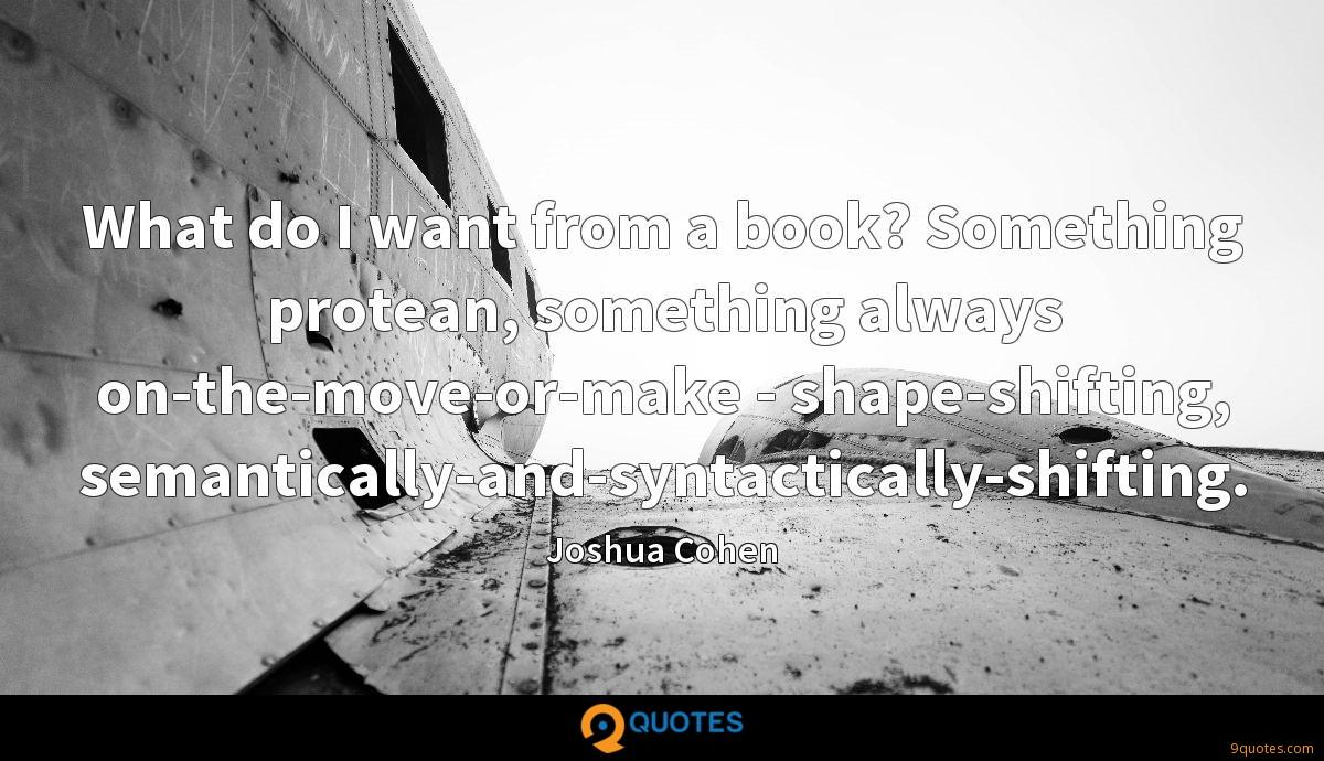 What do I want from a book? Something protean, something always on-the-move-or-make - shape-shifting, semantically-and-syntactically-shifting.