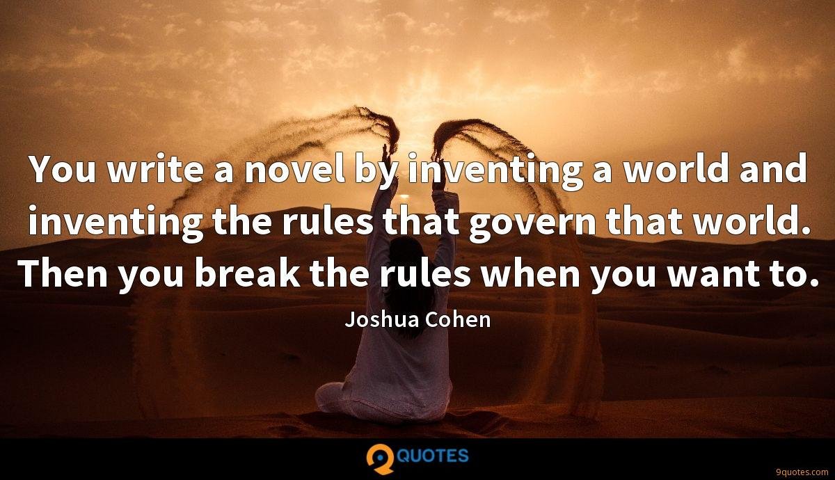 You write a novel by inventing a world and inventing the rules that govern that world. Then you break the rules when you want to.