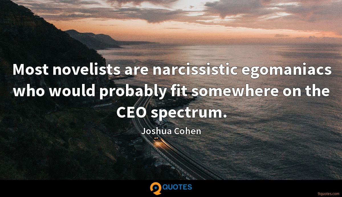 Most novelists are narcissistic egomaniacs who would probably fit somewhere on the CEO spectrum.