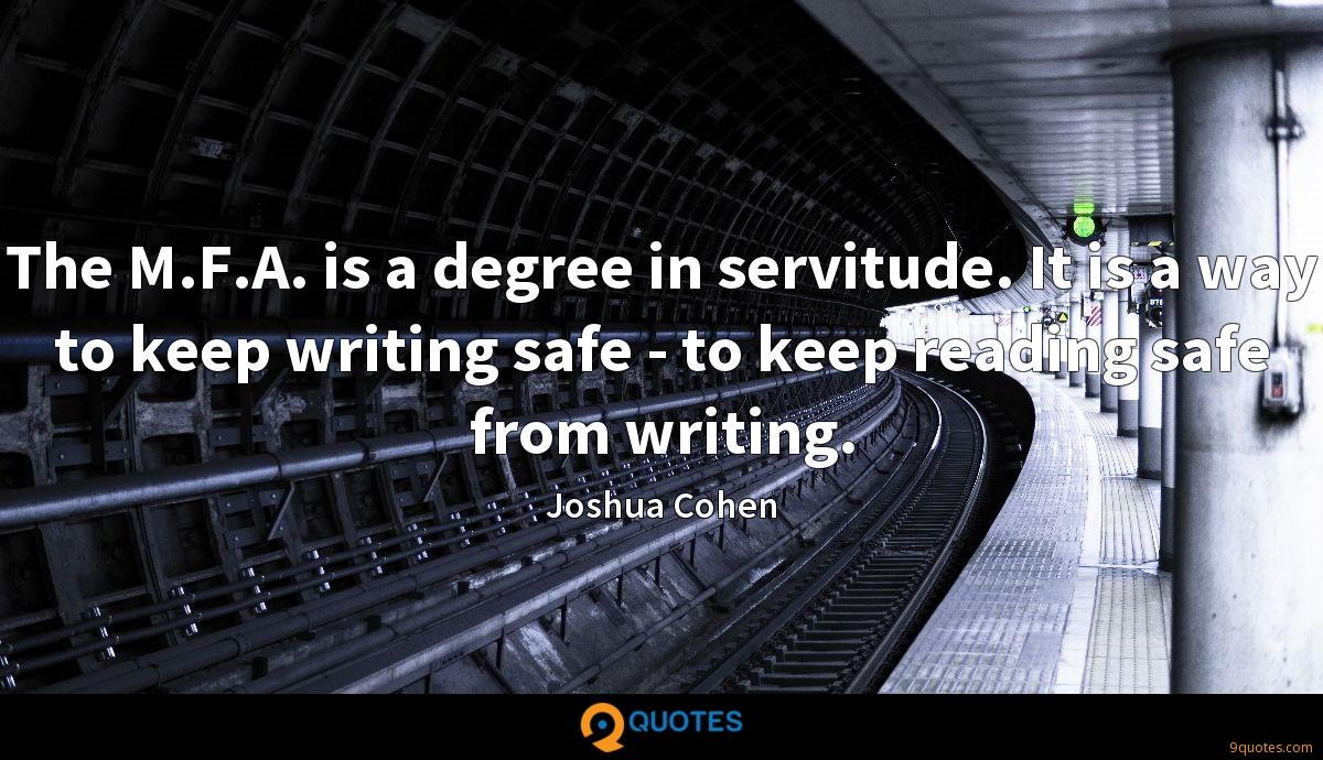 The M.F.A. is a degree in servitude. It is a way to keep writing safe - to keep reading safe from writing.