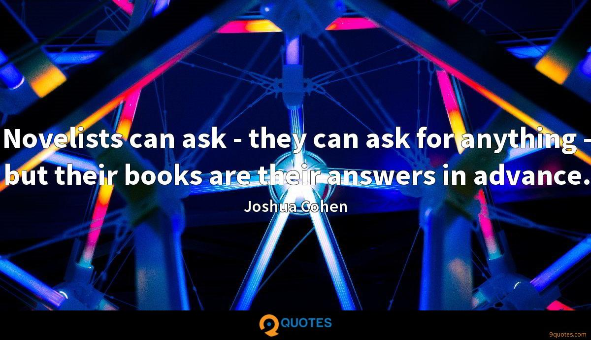 Novelists can ask - they can ask for anything - but their books are their answers in advance.