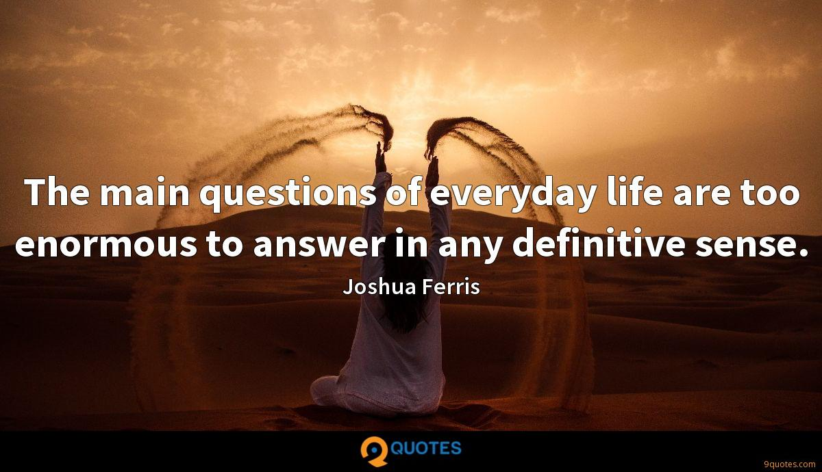 The main questions of everyday life are too enormous to answer in any definitive sense.