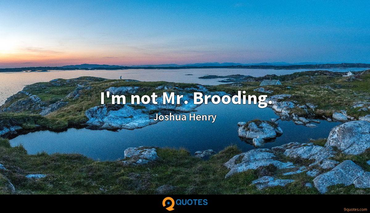 I'm not Mr. Brooding.