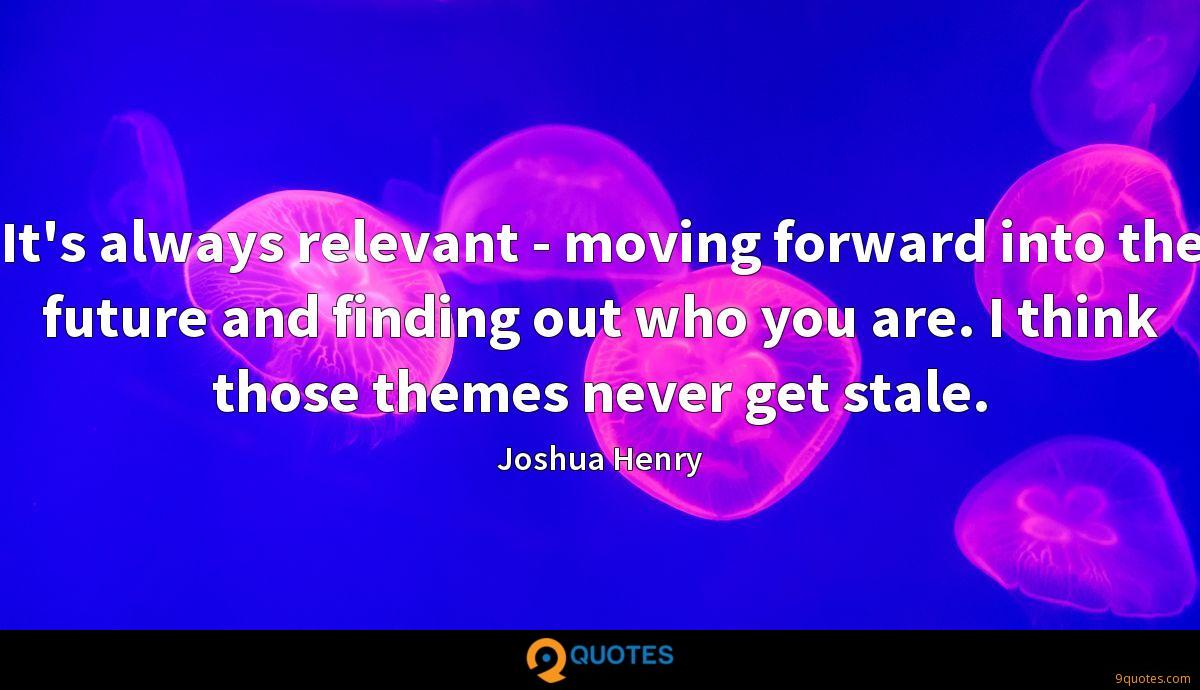 It's always relevant - moving forward into the future and finding out who you are. I think those themes never get stale.