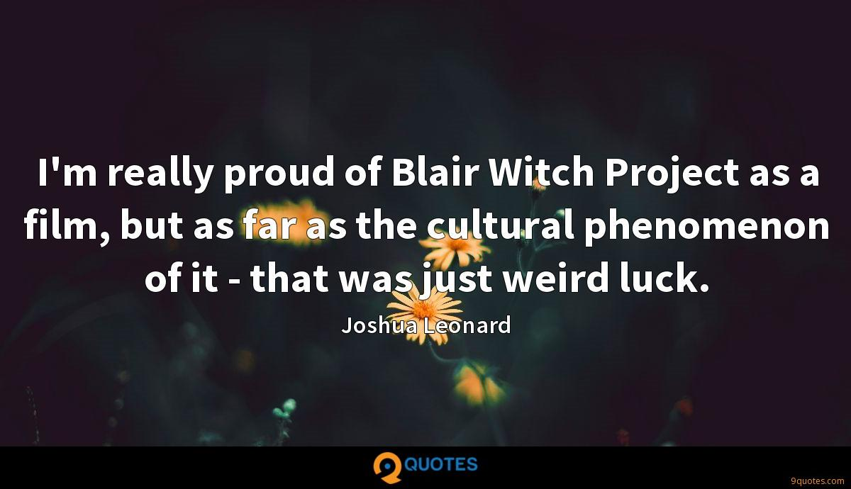 I'm really proud of Blair Witch Project as a film, but as far as the cultural phenomenon of it - that was just weird luck.