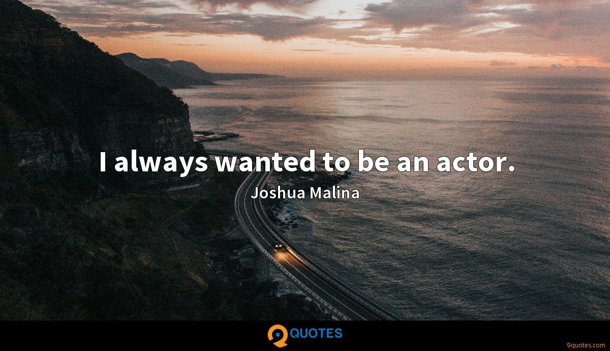I always wanted to be an actor.