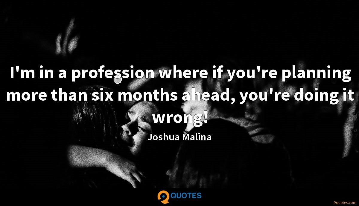 I'm in a profession where if you're planning more than six months ahead, you're doing it wrong!