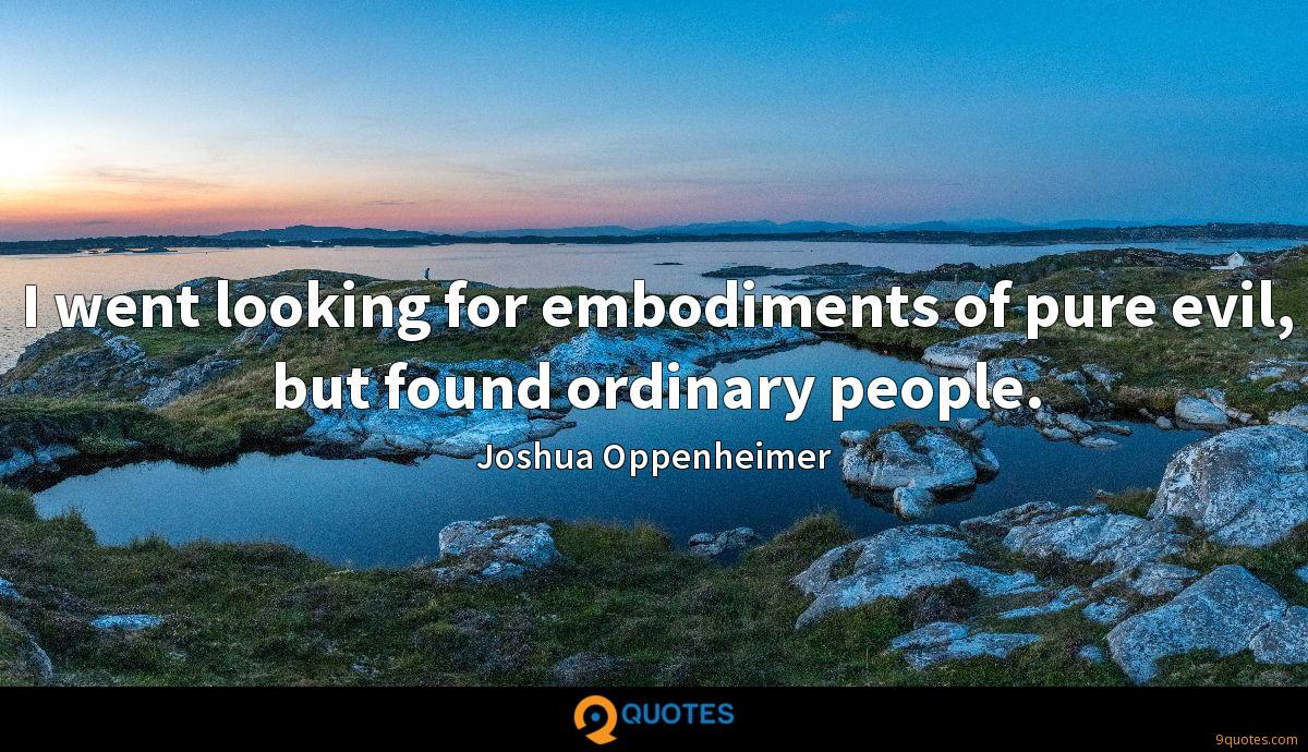 I went looking for embodiments of pure evil, but found ordinary people.