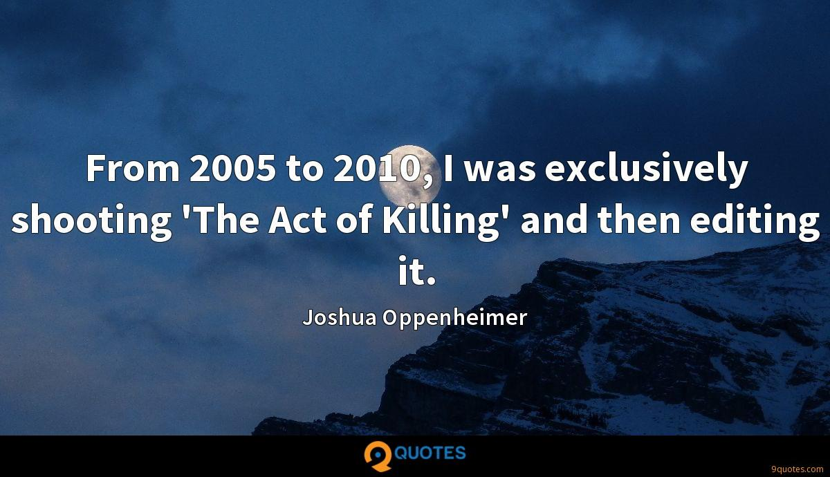 From 2005 to 2010, I was exclusively shooting 'The Act of Killing' and then editing it.