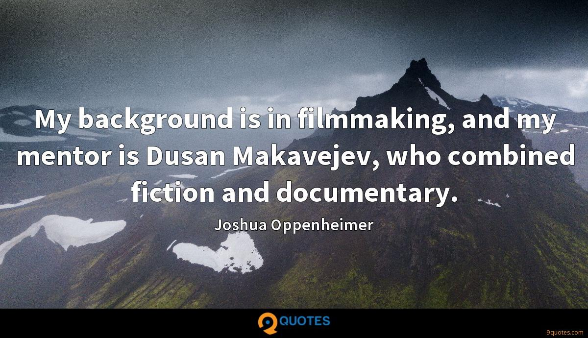 My background is in filmmaking, and my mentor is Dusan Makavejev, who combined fiction and documentary.