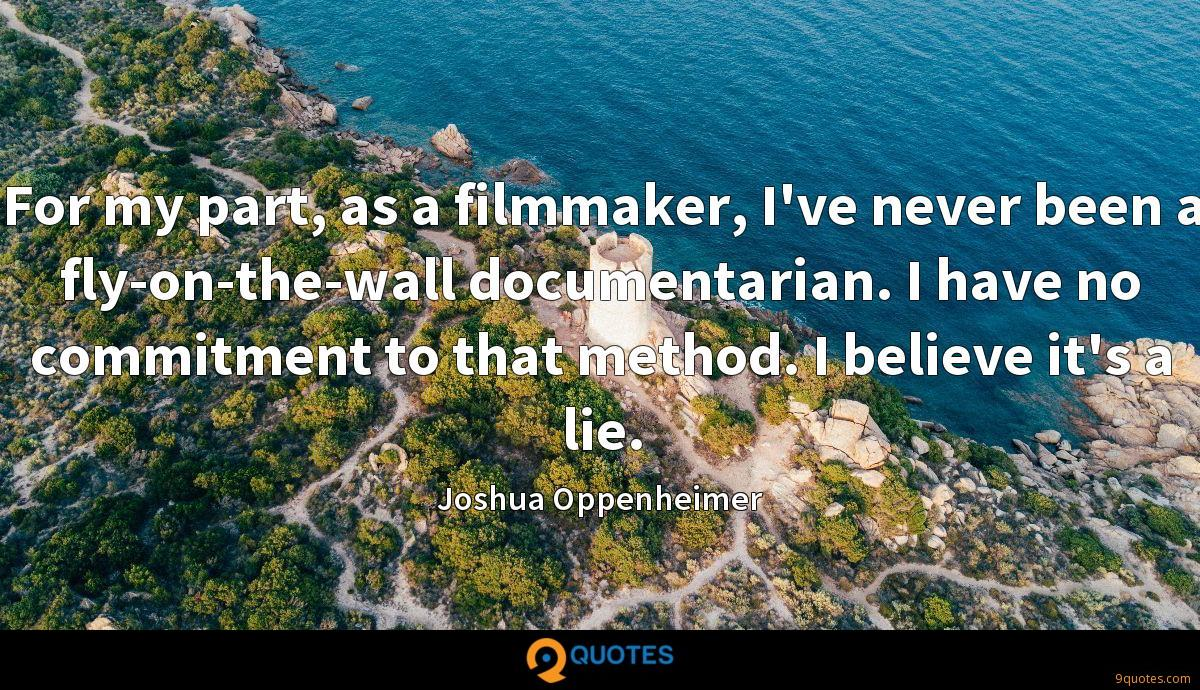 For my part, as a filmmaker, I've never been a fly-on-the-wall documentarian. I have no commitment to that method. I believe it's a lie.