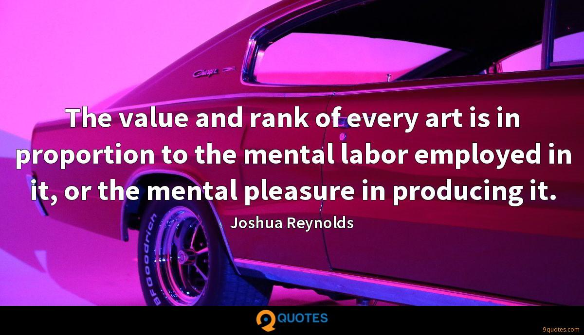 The value and rank of every art is in proportion to the mental labor employed in it, or the mental pleasure in producing it.