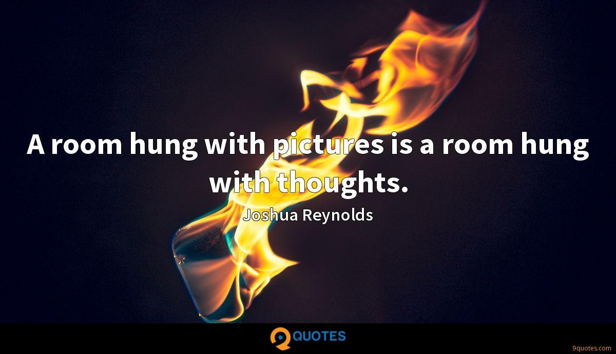 A room hung with pictures is a room hung with thoughts.