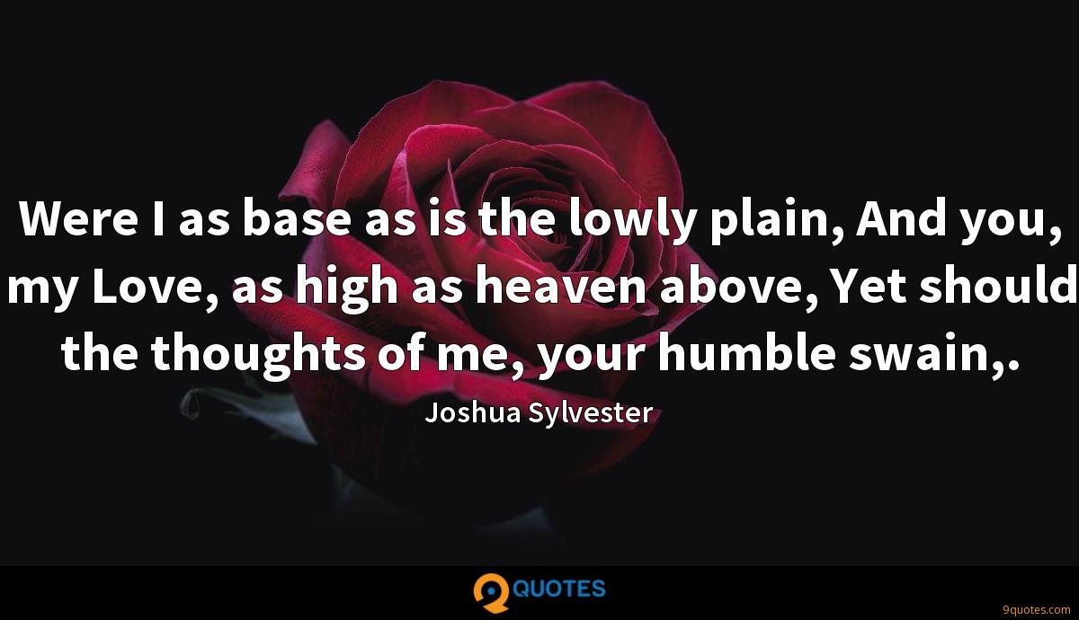 Were I as base as is the lowly plain, And you, my Love, as high as heaven above, Yet should the thoughts of me, your humble swain,.