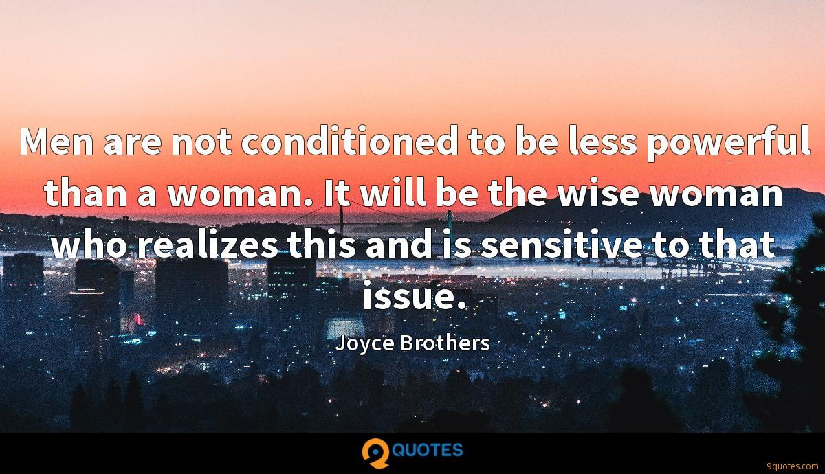 Men are not conditioned to be less powerful than a woman. It will be the wise woman who realizes this and is sensitive to that issue.