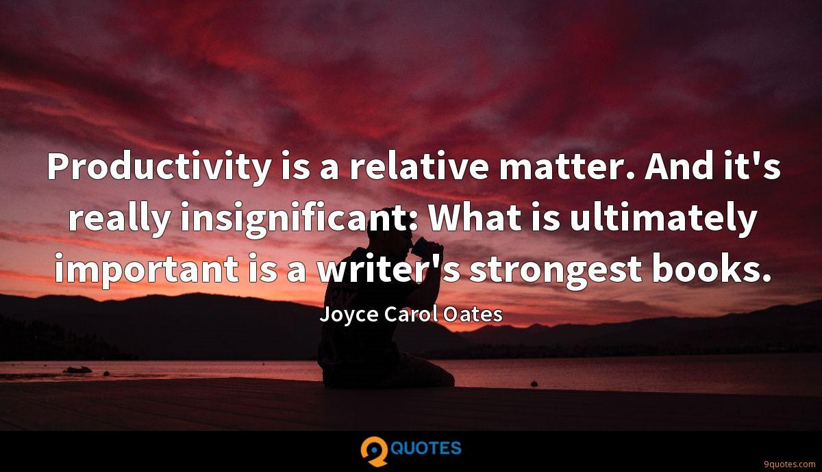 Productivity is a relative matter. And it's really insignificant: What is ultimately important is a writer's strongest books.