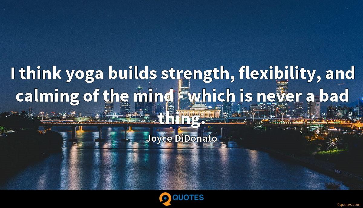 I think yoga builds strength, flexibility, and calming of the mind - which is never a bad thing.