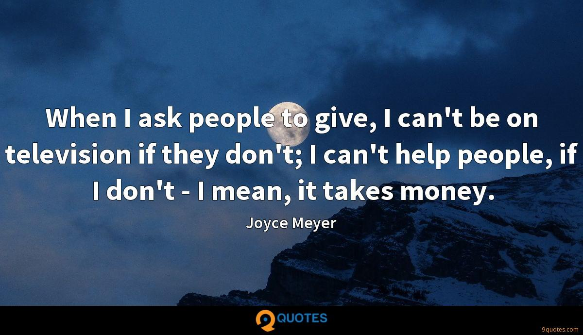When I ask people to give, I can't be on television if they don't; I can't help people, if I don't - I mean, it takes money.