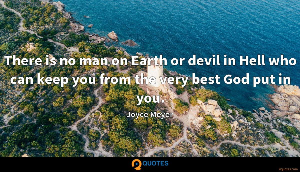 There is no man on Earth or devil in Hell who can keep you from the very best God put in you.