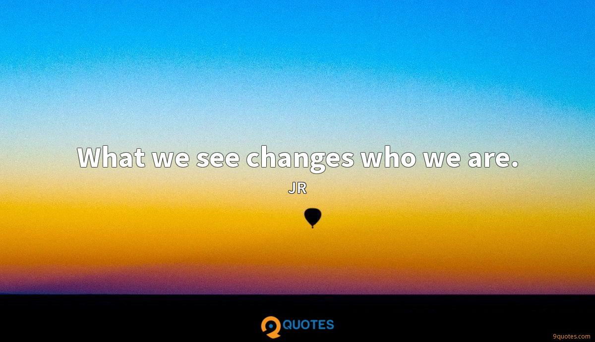 What we see changes who we are.