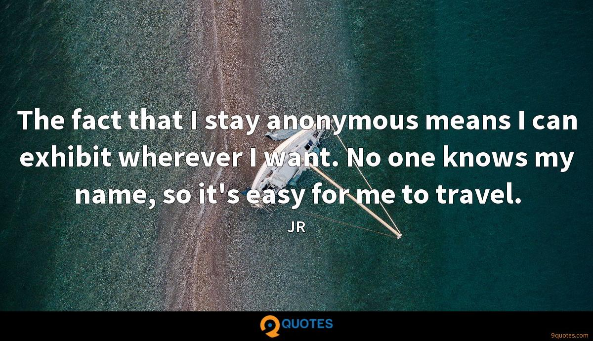 The fact that I stay anonymous means I can exhibit wherever I want. No one knows my name, so it's easy for me to travel.