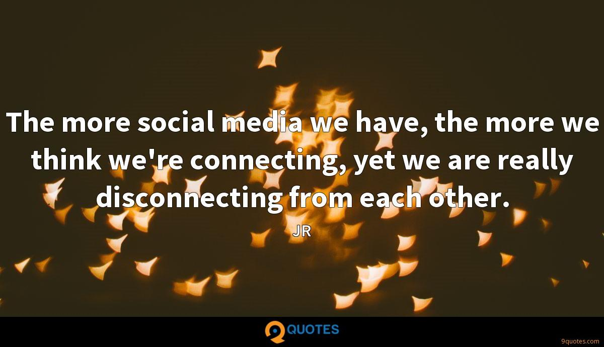 The more social media we have, the more we think we're connecting, yet we are really disconnecting from each other.