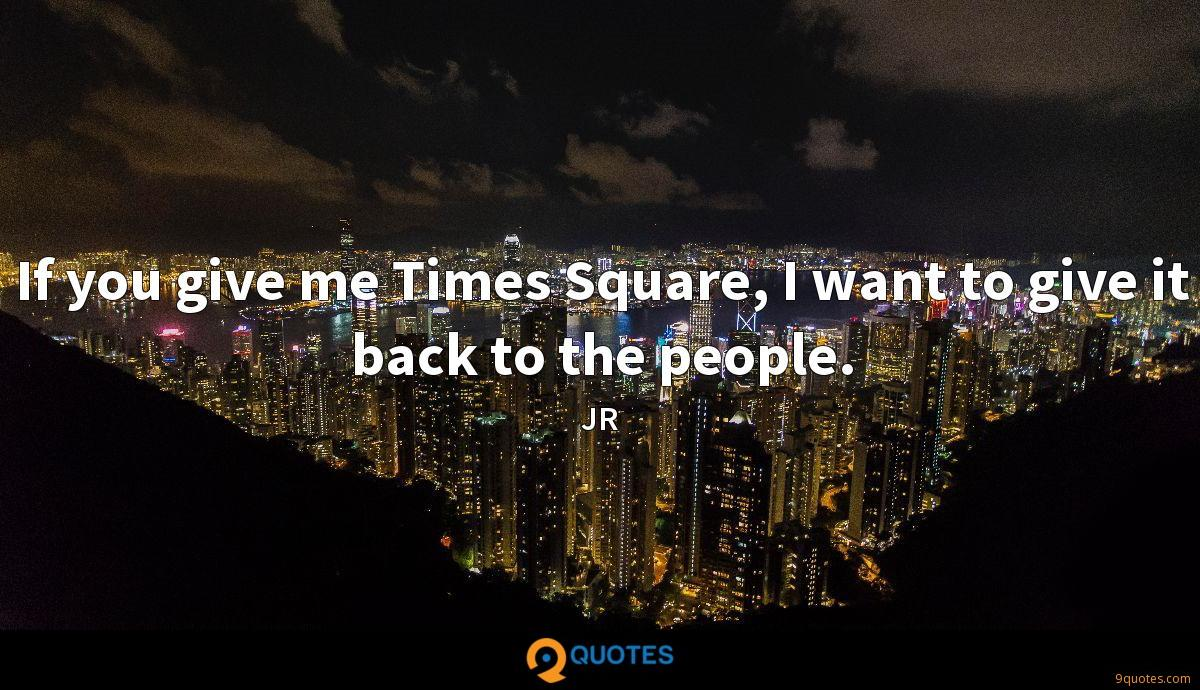 If you give me Times Square, I want to give it back to the people.