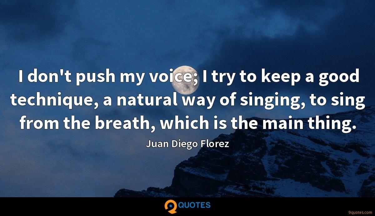 I don't push my voice; I try to keep a good technique, a natural way of singing, to sing from the breath, which is the main thing.
