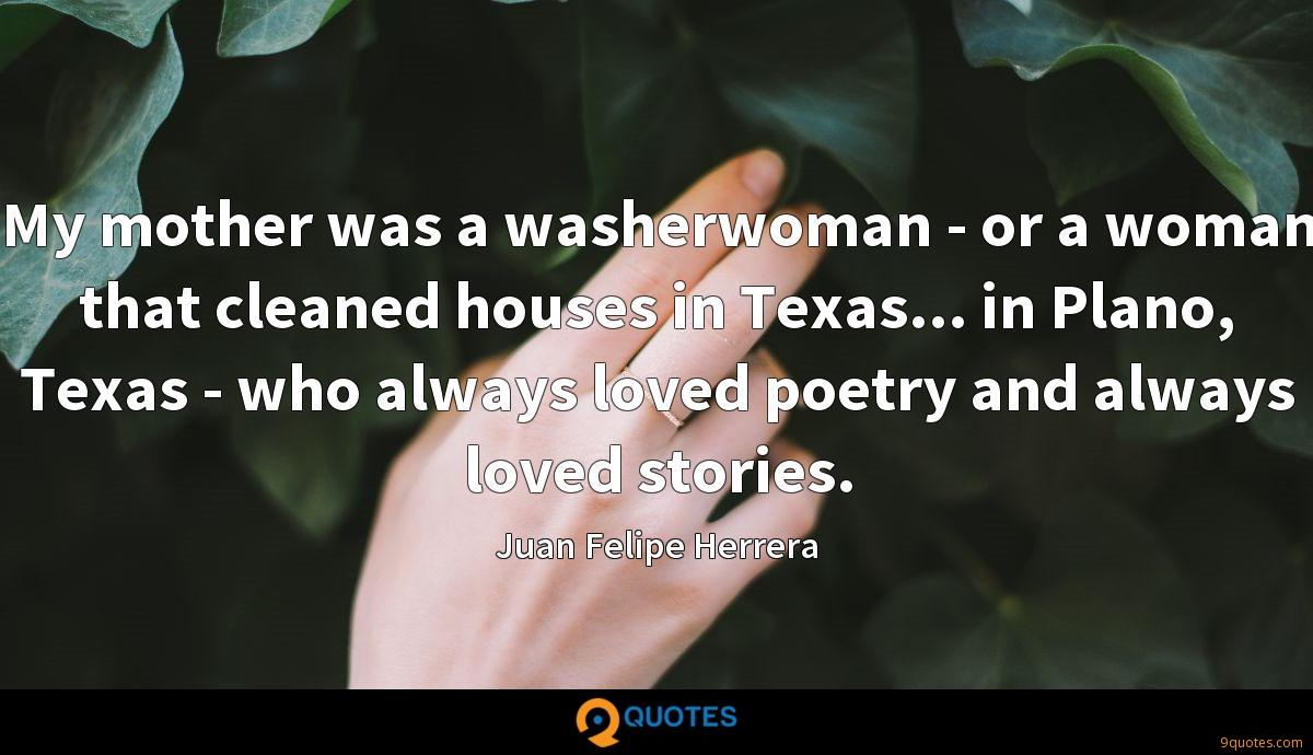 My mother was a washerwoman - or a woman that cleaned houses in Texas... in Plano, Texas - who always loved poetry and always loved stories.