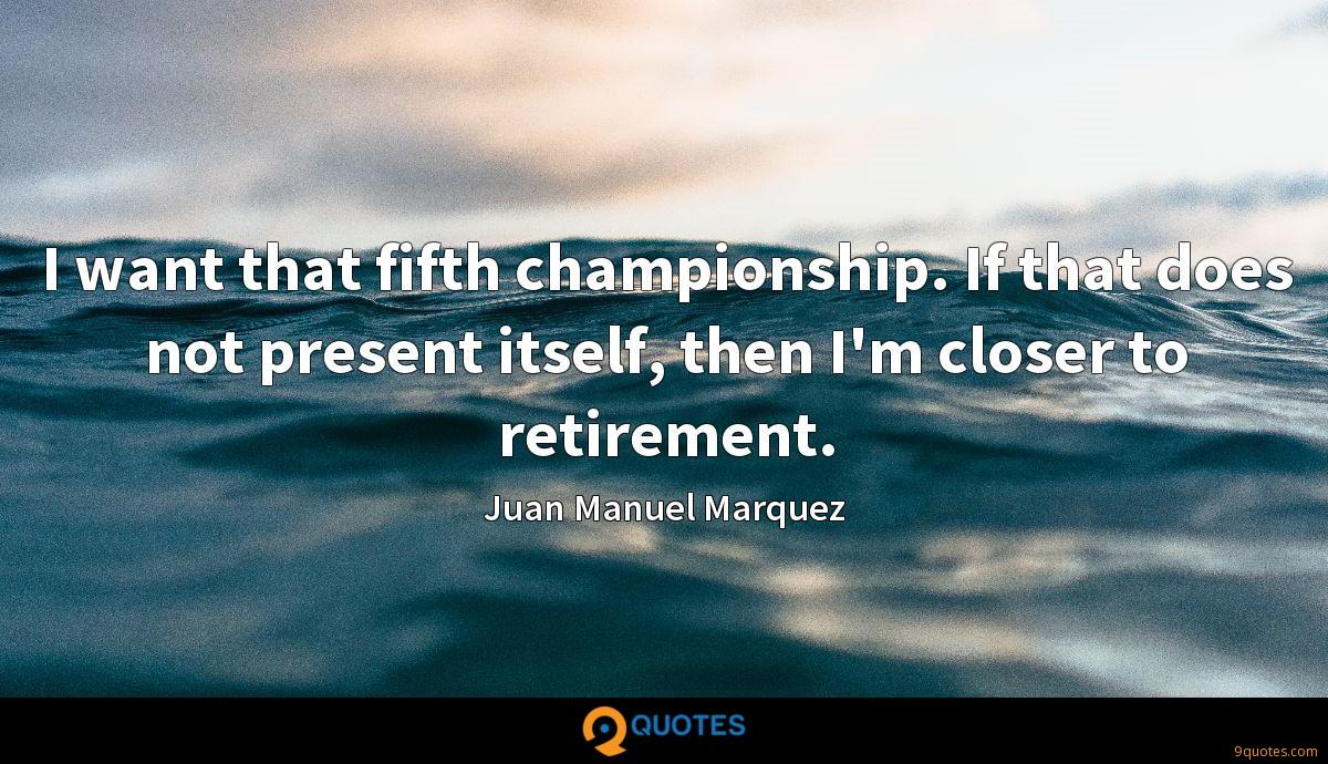 I want that fifth championship. If that does not present itself, then I'm closer to retirement.