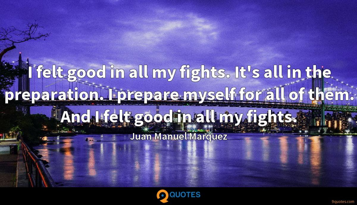 I felt good in all my fights. It's all in the preparation. I prepare myself for all of them. And I felt good in all my fights.