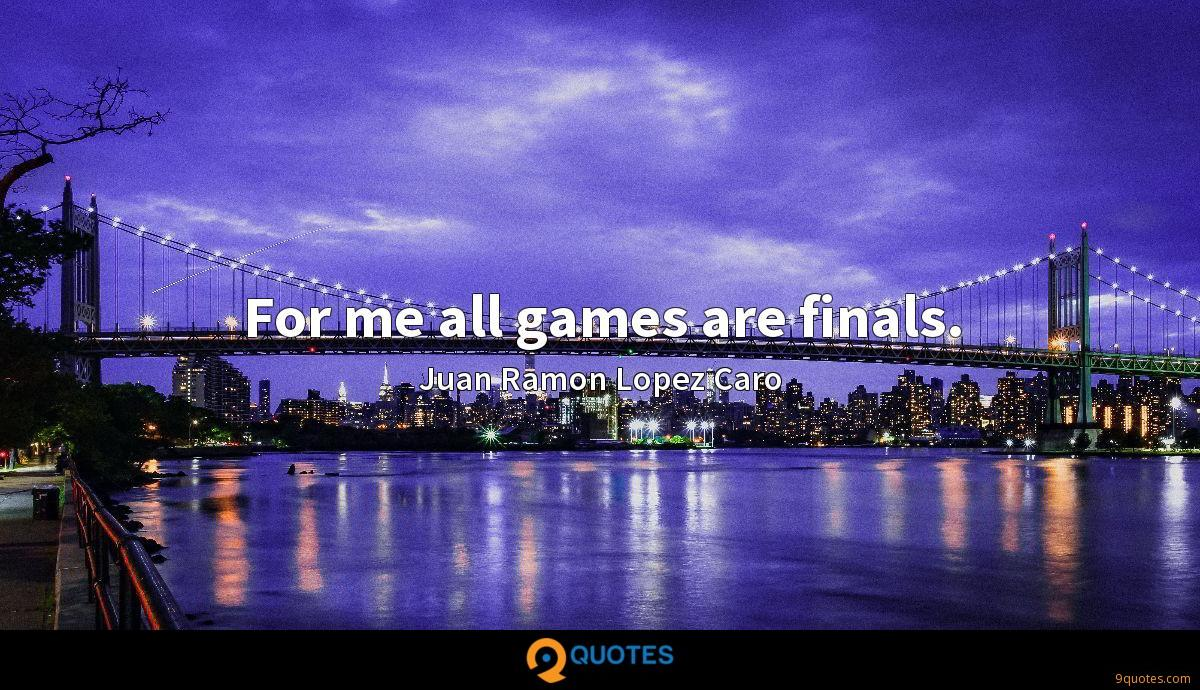 For me all games are finals.