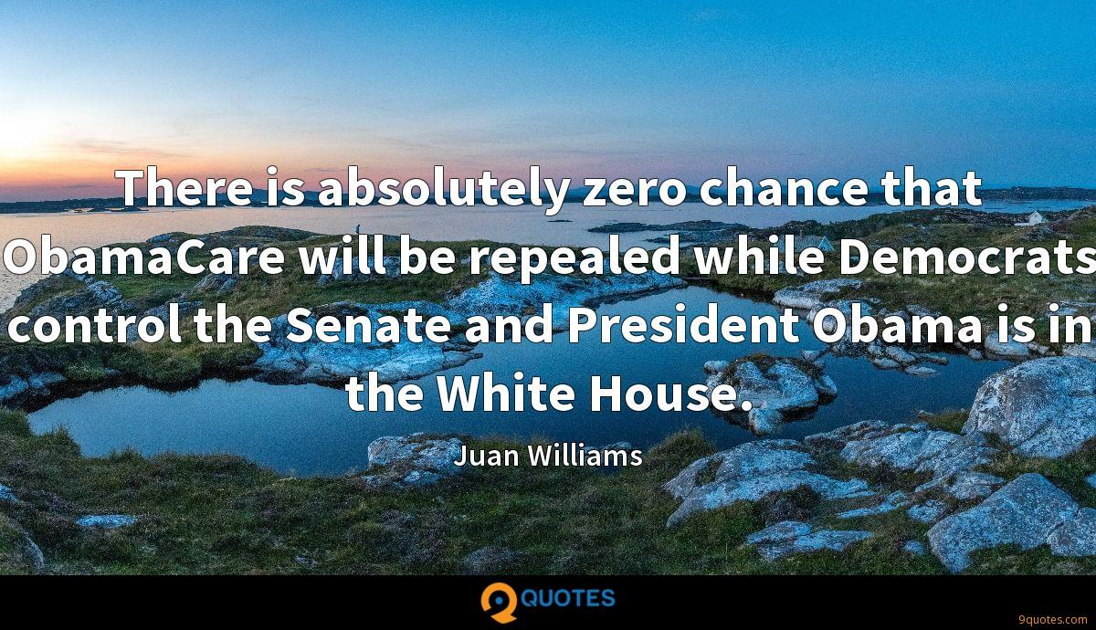 There is absolutely zero chance that ObamaCare will be repealed while Democrats control the Senate and President Obama is in the White House.