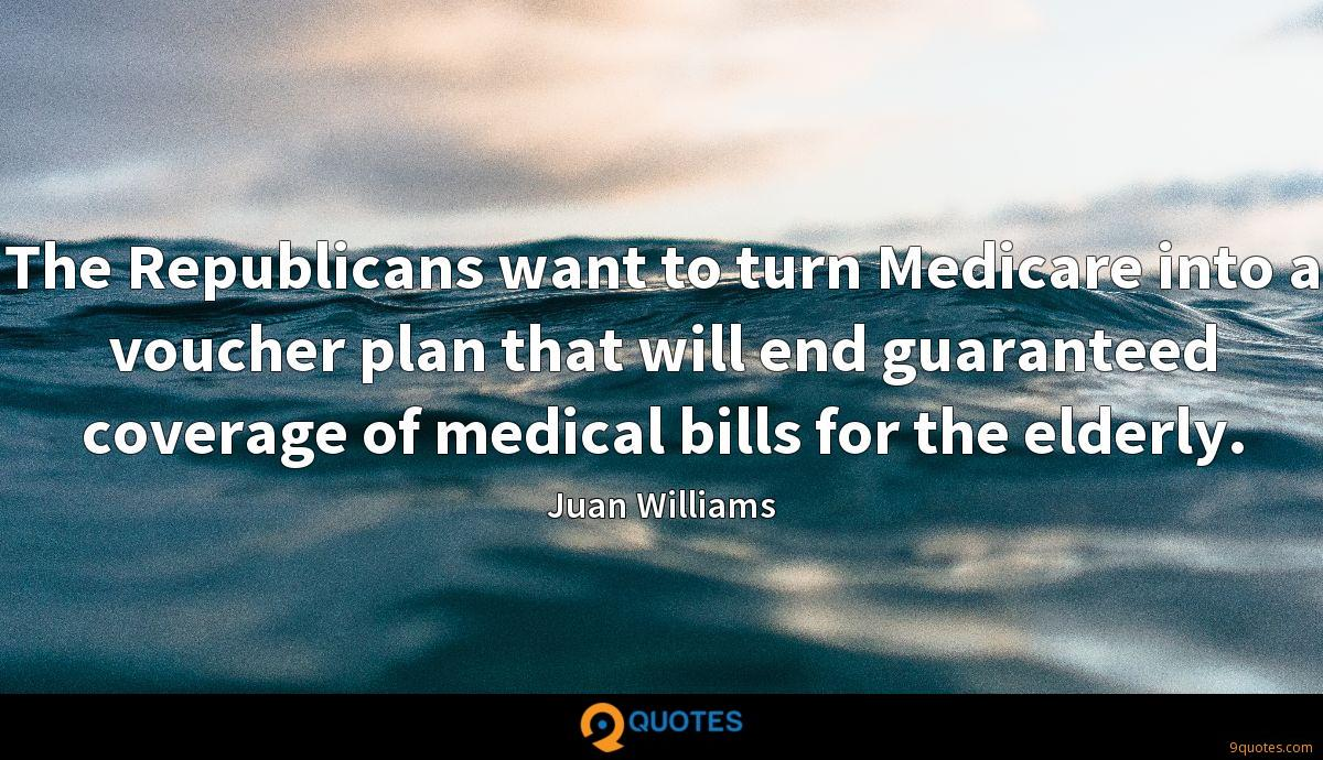 The Republicans want to turn Medicare into a voucher plan that will end guaranteed coverage of medical bills for the elderly.