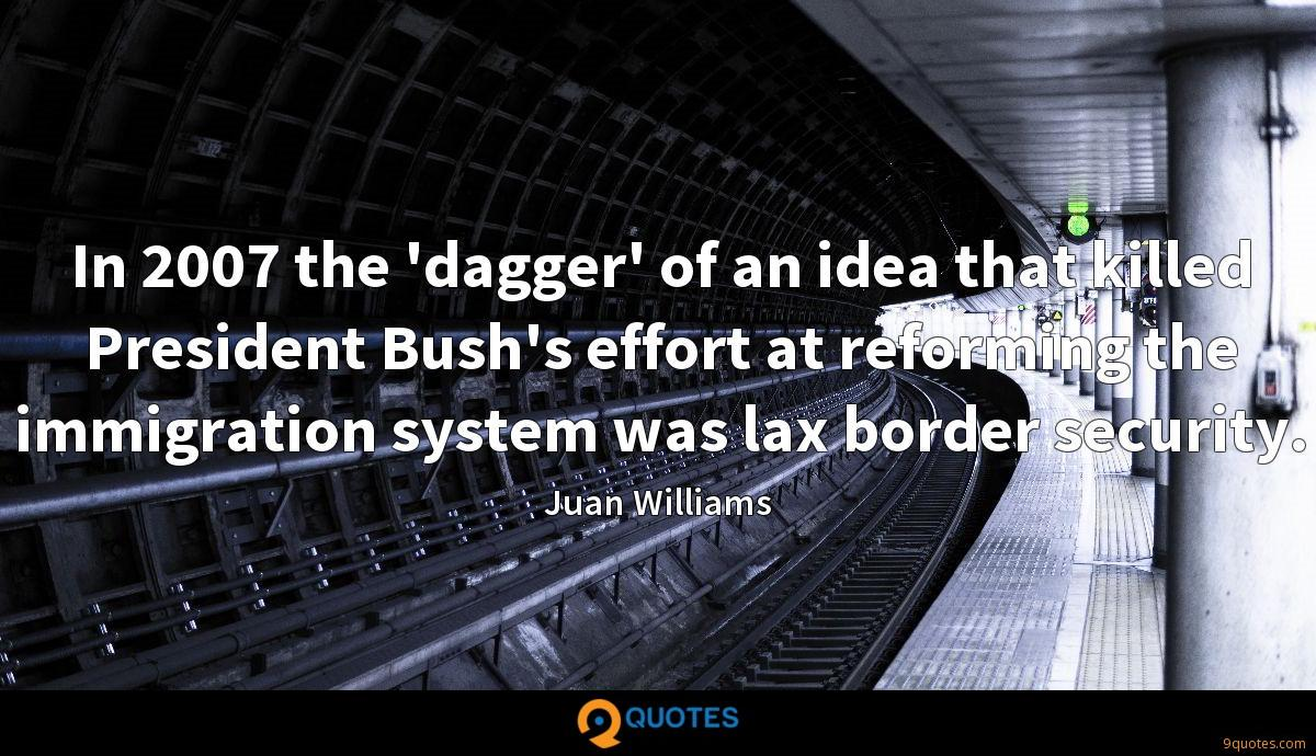 In 2007 the 'dagger' of an idea that killed President Bush's effort at reforming the immigration system was lax border security.